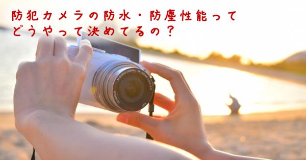 防水規格のIPって何?防犯カメラ以外でも役立つ、防水・防塵カメラの定義「保護等級」