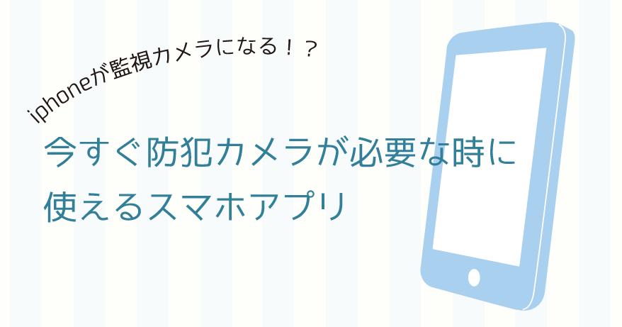 iphone(アイフォン)が監視カメラになる!今すぐ防犯カメラが必要な時に使えるスマホアプリ