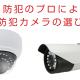 防犯カメラは値段や画素数や形…何で選べば良い?防犯のプロの防犯カメラの選び方